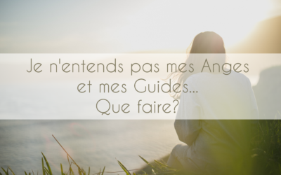 Je n'entends pas mes Anges et mes Guides… Que faire?